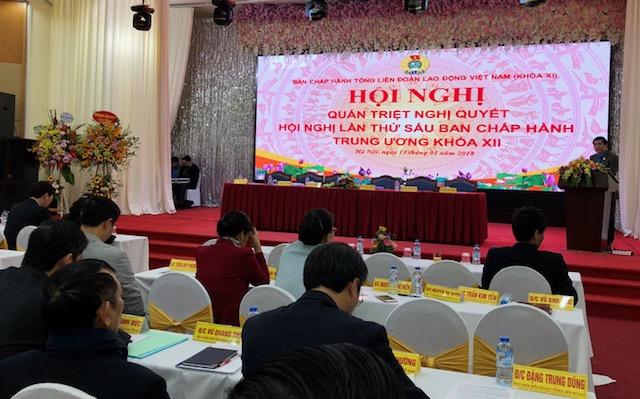 Ban Chấp hành Tổng Liên đoàn Lao động Việt Nam quán triệt Nghị quyết Trung ương 6 (khóa XII)