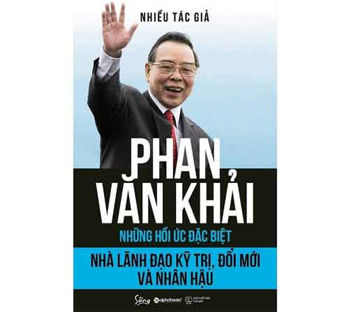 """""""Phan Văn Khải – Những hồi ức đặc biệt – Nhà lãnh đạo kỹ trị, đổi mới và nhân hậu"""""""